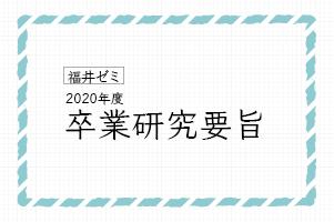 福井ゼミ 2020年度卒業研究要旨