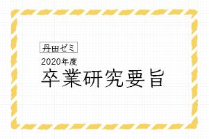 丹田ゼミ 2020年度卒業研究要旨